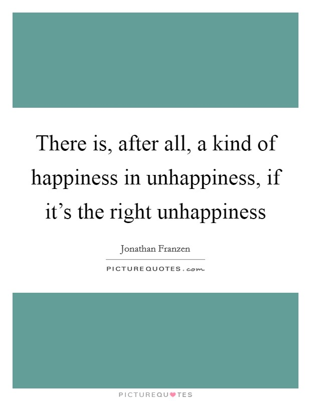 There is, after all, a kind of happiness in unhappiness, if it's the right unhappiness Picture Quote #1