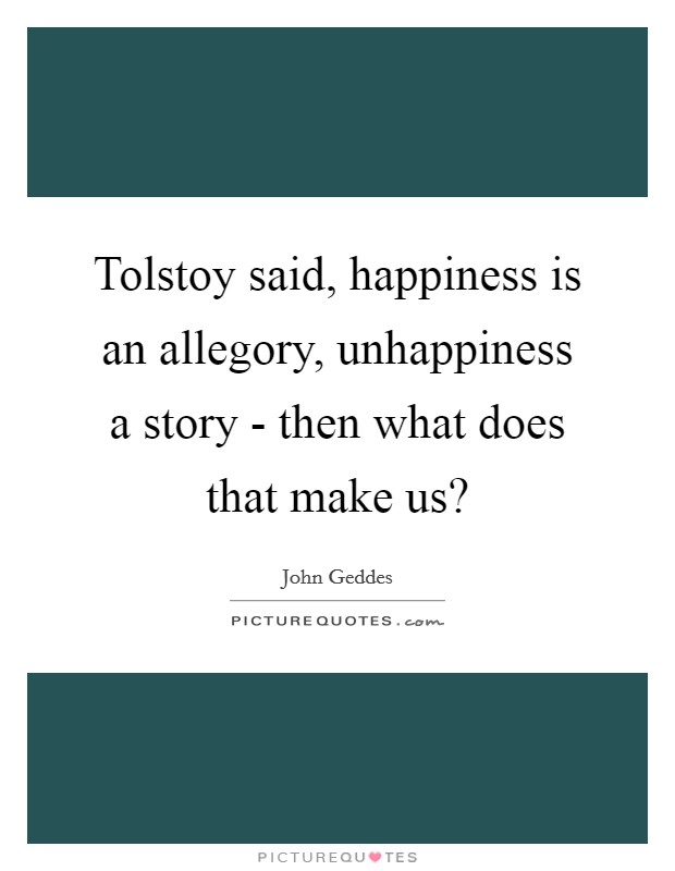 Tolstoy said, happiness is an allegory, unhappiness a story - then what does that make us? Picture Quote #1