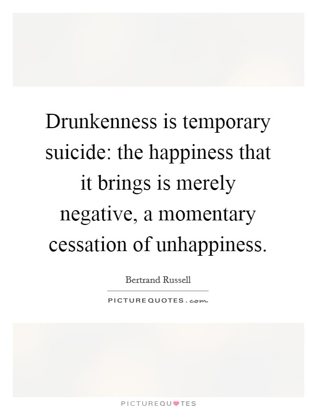 Drunkenness is temporary suicide: the happiness that it brings is merely negative, a momentary cessation of unhappiness Picture Quote #1