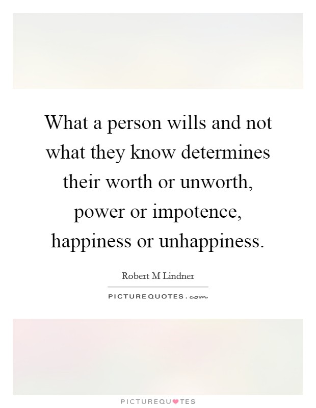 What a person wills and not what they know determines their worth or unworth, power or impotence, happiness or unhappiness Picture Quote #1