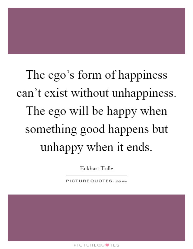 The ego's form of happiness can't exist without unhappiness. The ego will be happy when something good happens but unhappy when it ends Picture Quote #1