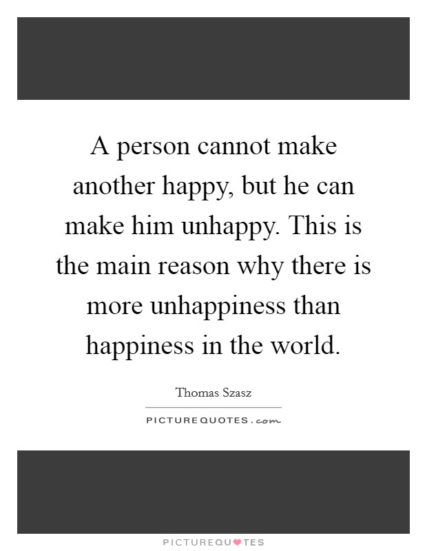 A person cannot make another happy, but he can make him unhappy. This is the main reason why there is more unhappiness than happiness in the world Picture Quote #1