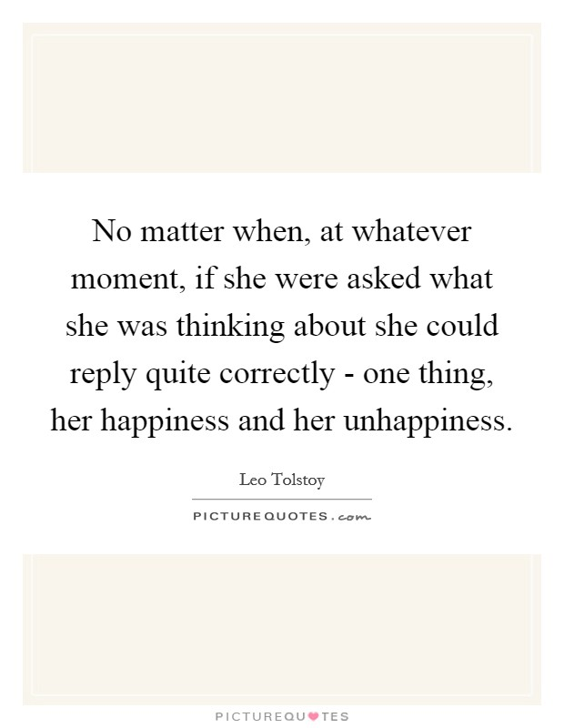 No matter when, at whatever moment, if she were asked what she was thinking about she could reply quite correctly - one thing, her happiness and her unhappiness Picture Quote #1