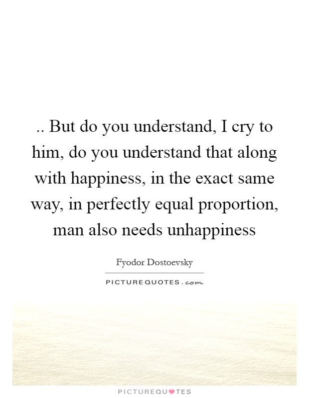 .. But do you understand, I cry to him, do you understand that along with happiness, in the exact same way, in perfectly equal proportion, man also needs unhappiness Picture Quote #1