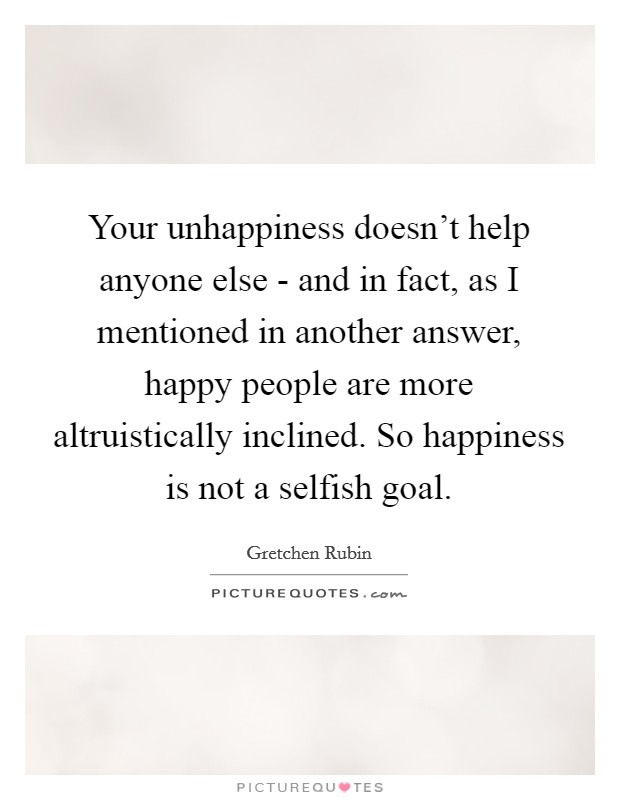 Your unhappiness doesn't help anyone else - and in fact, as I mentioned in another answer, happy people are more altruistically inclined. So happiness is not a selfish goal Picture Quote #1