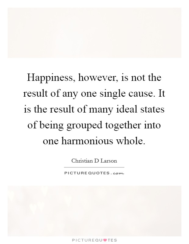 Happiness, however, is not the result of any one single cause. It is the result of many ideal states of being grouped together into one harmonious whole Picture Quote #1