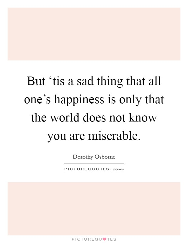 But 'tis a sad thing that all one's happiness is only that the world does not know you are miserable Picture Quote #1
