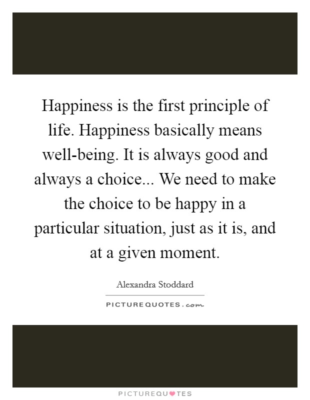 Happiness is the first principle of life. Happiness basically means well-being. It is always good and always a choice... We need to make the choice to be happy in a particular situation, just as it is, and at a given moment Picture Quote #1