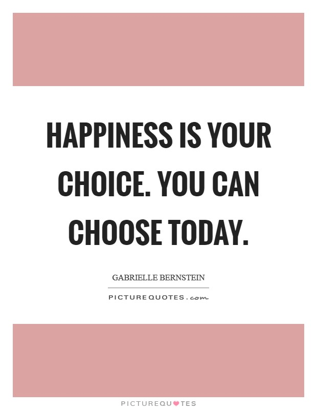 Happiness is your choice. You can choose today. Picture Quote #1