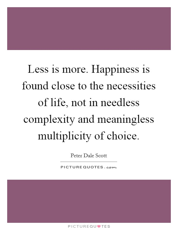 Less is more. Happiness is found close to the necessities of life, not in needless complexity and meaningless multiplicity of choice Picture Quote #1