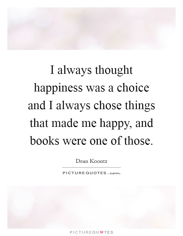 I always thought happiness was a choice and I always chose things that made me happy, and books were one of those Picture Quote #1