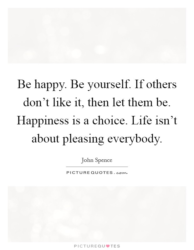 Be happy. Be yourself. If others don't like it, then let them be. Happiness is a choice. Life isn't about pleasing everybody. Picture Quote #1