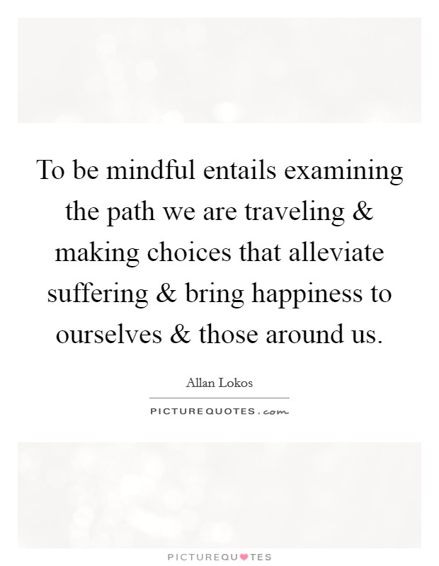 To be mindful entails examining the path we are traveling and making choices that alleviate suffering and bring happiness to ourselves and those around us Picture Quote #1
