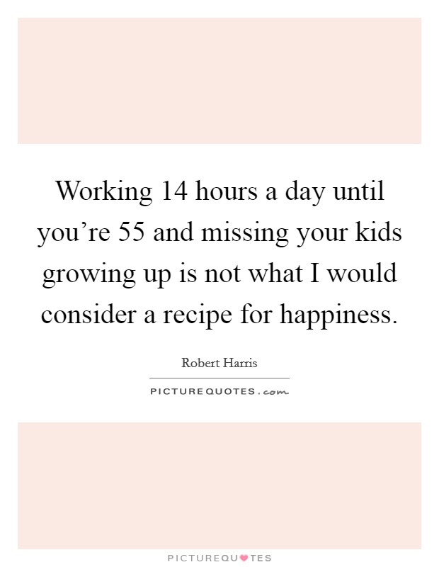 Working 14 hours a day until you're 55 and missing your kids growing up is not what I would consider a recipe for happiness Picture Quote #1