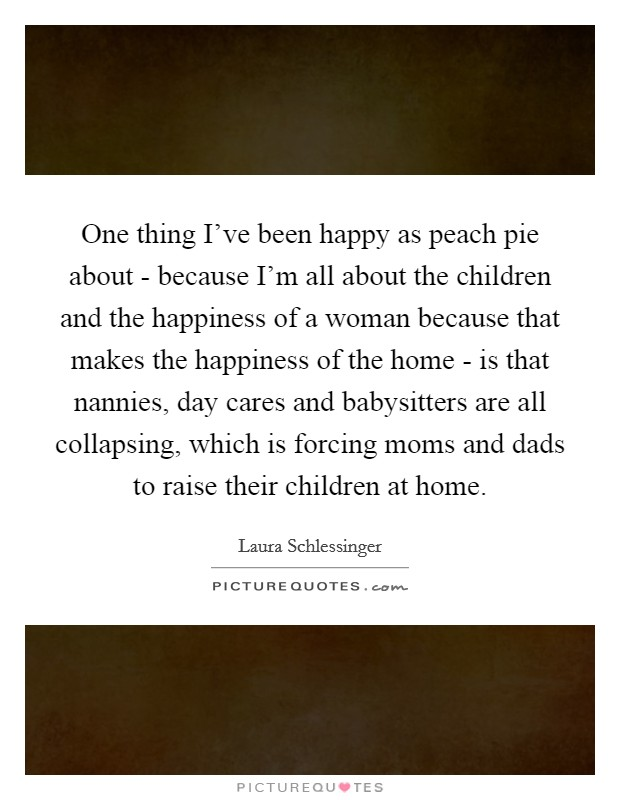 One thing I've been happy as peach pie about - because I'm all about the children and the happiness of a woman because that makes the happiness of the home - is that nannies, day cares and babysitters are all collapsing, which is forcing moms and dads to raise their children at home Picture Quote #1