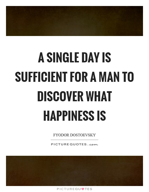 A single day is sufficient for a man to discover what happiness is Picture Quote #1
