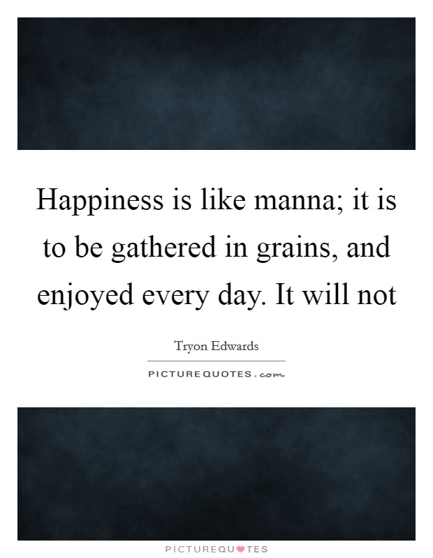 Happiness is like manna; it is to be gathered in grains, and enjoyed every day. It will not Picture Quote #1
