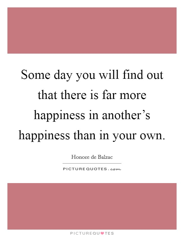 Some day you will find out that there is far more happiness in another's happiness than in your own Picture Quote #1