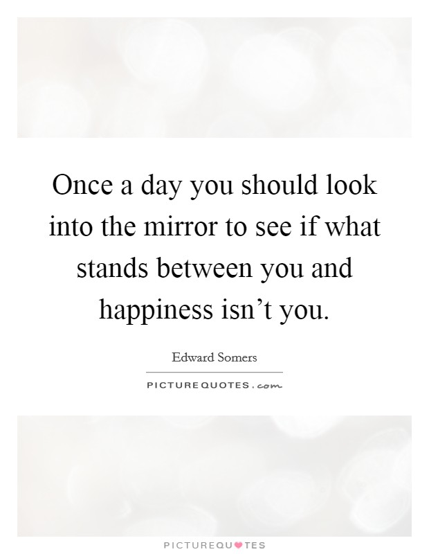 Once a day you should look into the mirror to see if what stands between you and happiness isn't you Picture Quote #1