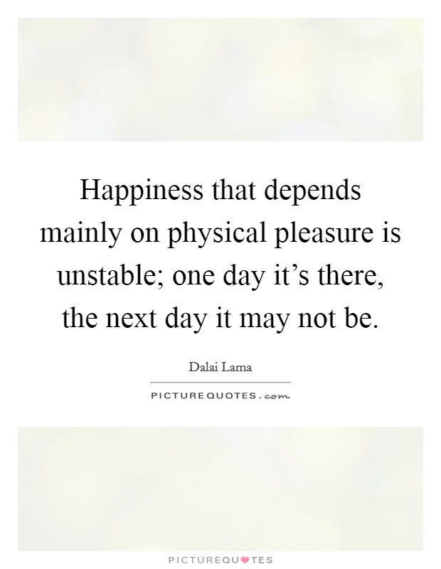 Happiness that depends mainly on physical pleasure is unstable; one day it's there, the next day it may not be Picture Quote #1