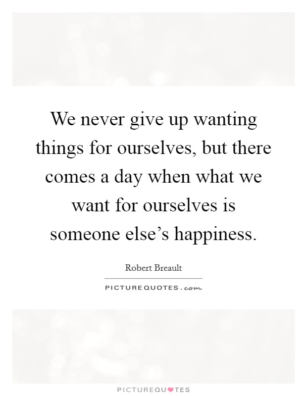 We never give up wanting things for ourselves, but there comes a day when what we want for ourselves is someone else's happiness Picture Quote #1