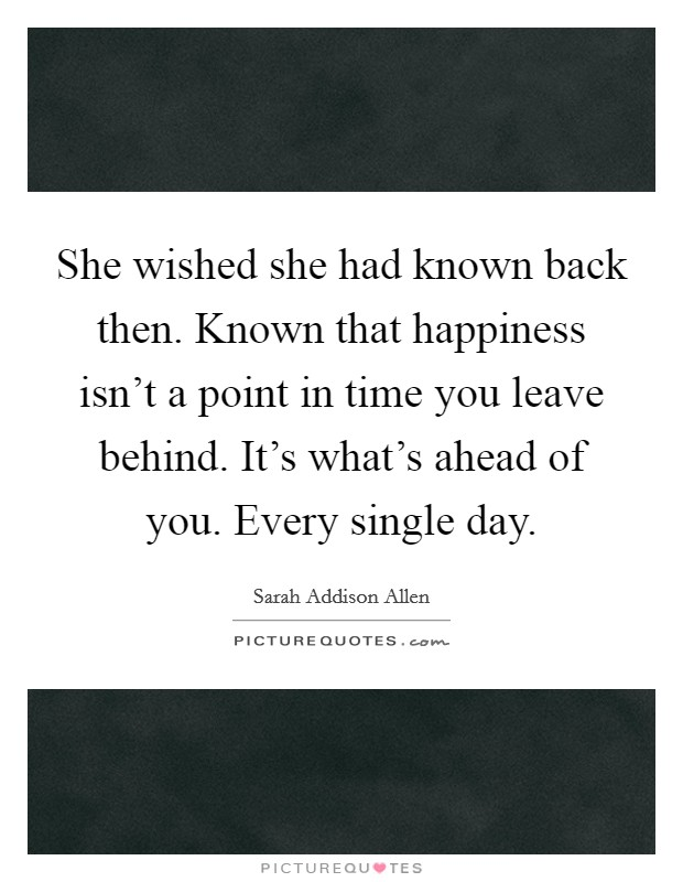 She wished she had known back then. Known that happiness isn't a point in time you leave behind. It's what's ahead of you. Every single day Picture Quote #1