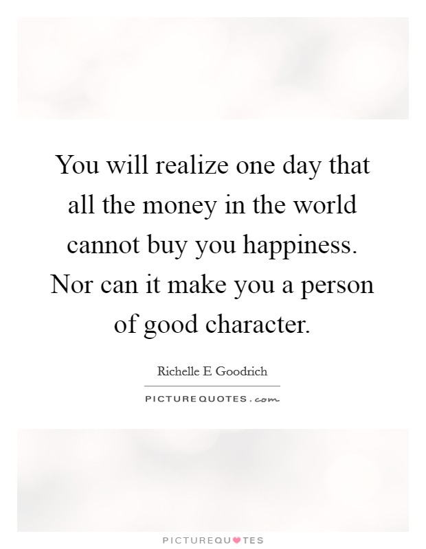 You will realize one day that all the money in the world cannot buy you happiness. Nor can it make you a person of good character Picture Quote #1