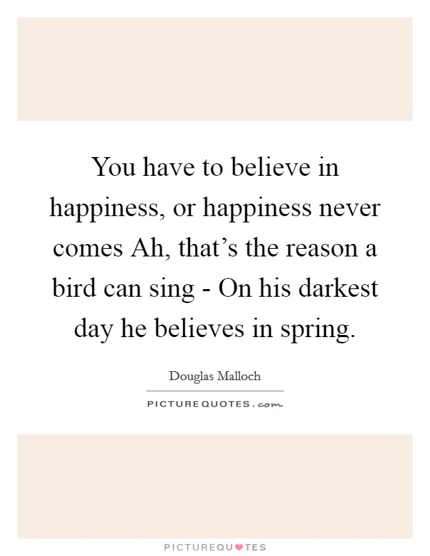 You have to believe in happiness, or happiness never comes Ah, that's the reason a bird can sing - On his darkest day he believes in spring Picture Quote #1
