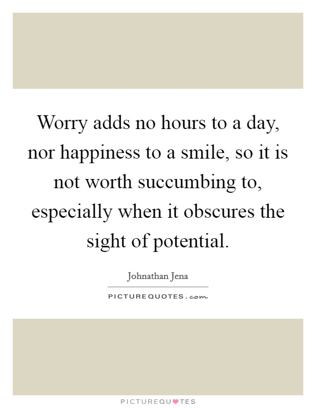 Worry adds no hours to a day, nor happiness to a smile, so it is not worth succumbing to, especially when it obscures the sight of potential Picture Quote #1