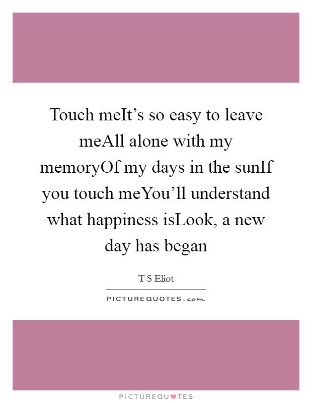 Touch meIt's so easy to leave meAll alone with my memoryOf my days in the sunIf you touch meYou'll understand what happiness isLook, a new day has began Picture Quote #1