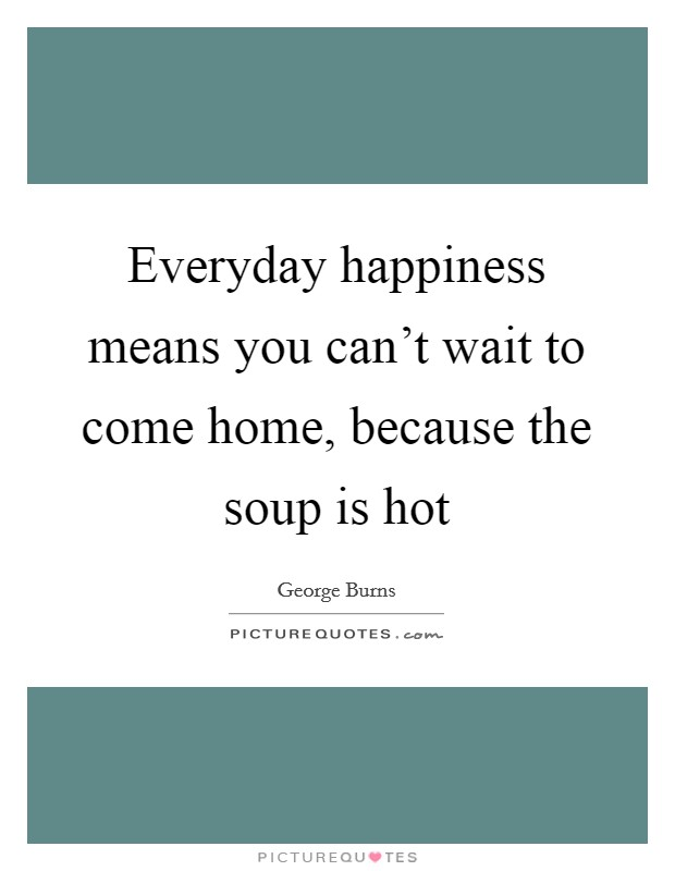 Everyday happiness means you can't wait to come home, because the soup is hot Picture Quote #1