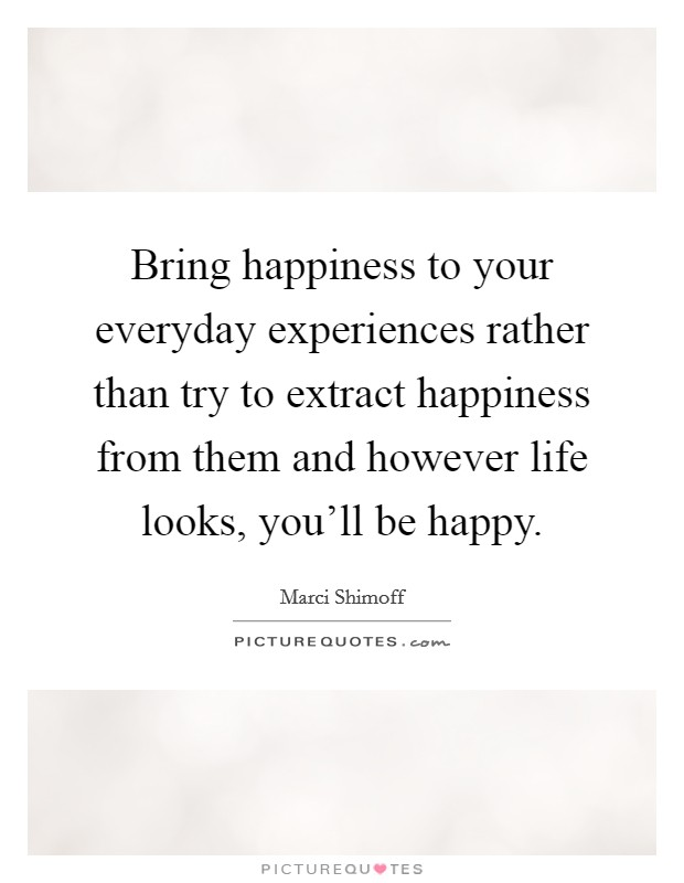 Bring happiness to your everyday experiences rather than try to extract happiness from them and however life looks, you'll be happy Picture Quote #1