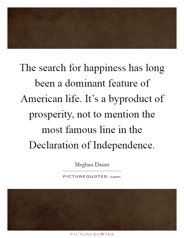 The search for happiness has long been a dominant feature of American life. It's a byproduct of prosperity, not to mention the most famous line in the Declaration of Independence Picture Quote #1