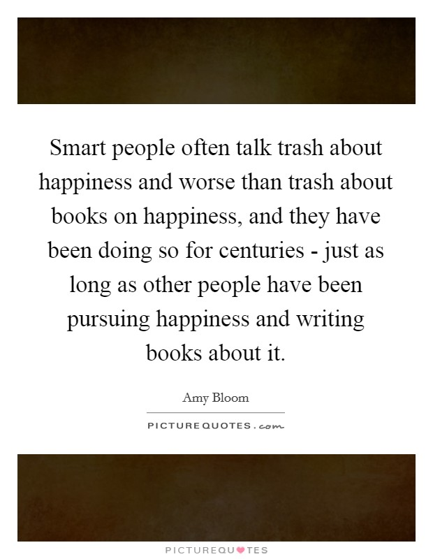 Smart people often talk trash about happiness and worse than trash about books on happiness, and they have been doing so for centuries - just as long as other people have been pursuing happiness and writing books about it Picture Quote #1