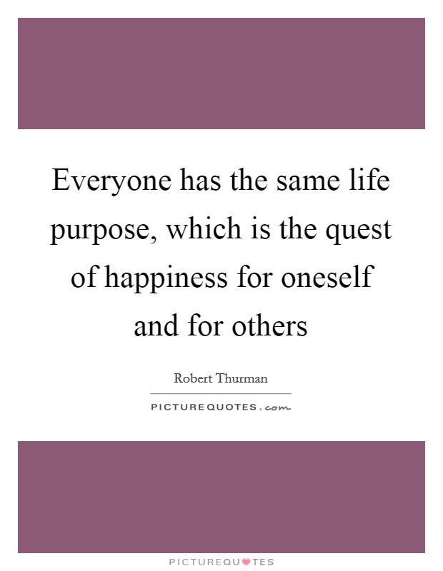 Everyone has the same life purpose, which is the quest of happiness for oneself and for others Picture Quote #1