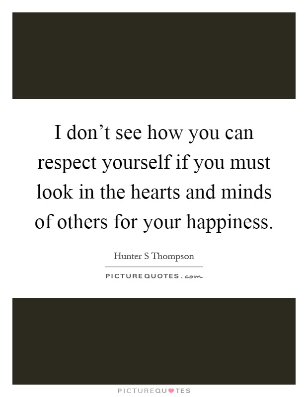 I don't see how you can respect yourself if you must look in the hearts and minds of others for your happiness Picture Quote #1