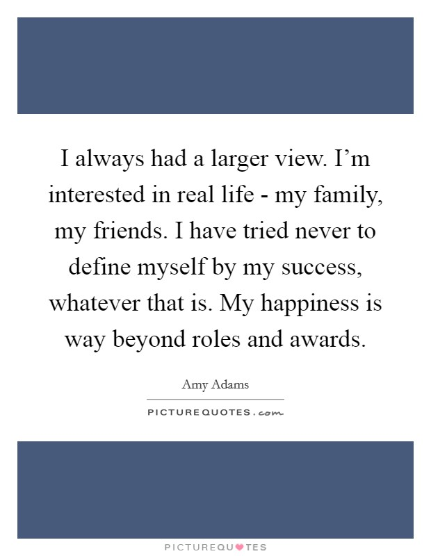 I always had a larger view. I'm interested in real life - my family, my friends. I have tried never to define myself by my success, whatever that is. My happiness is way beyond roles and awards Picture Quote #1