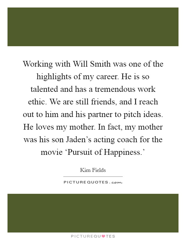 Working with Will Smith was one of the highlights of my career. He is so talented and has a tremendous work ethic. We are still friends, and I reach out to him and his partner to pitch ideas. He loves my mother. In fact, my mother was his son Jaden's acting coach for the movie 'Pursuit of Happiness.' Picture Quote #1
