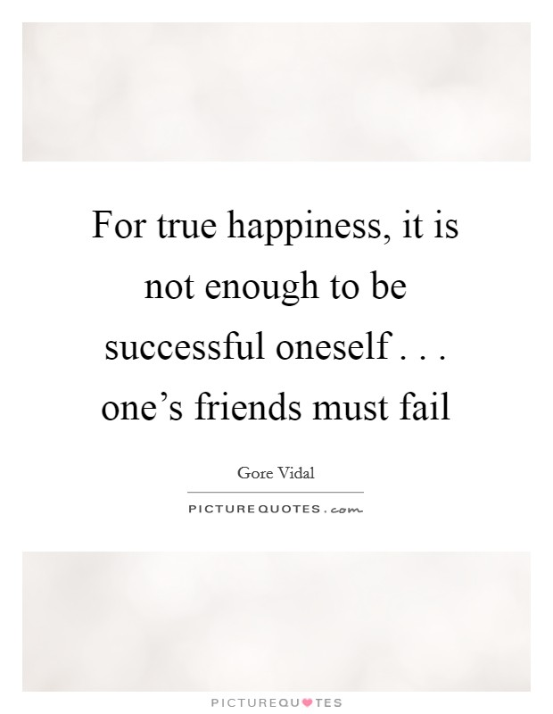For true happiness, it is not enough to be successful oneself . . . one's friends must fail Picture Quote #1