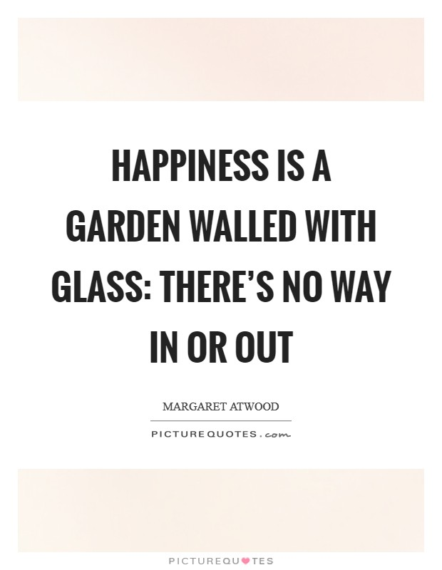 Happiness is a garden walled with glass: there's no way in or out Picture Quote #1