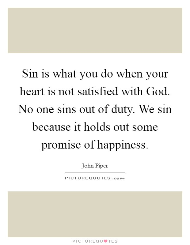 Sin is what you do when your heart is not satisfied with God. No one sins out of duty. We sin because it holds out some promise of happiness Picture Quote #1