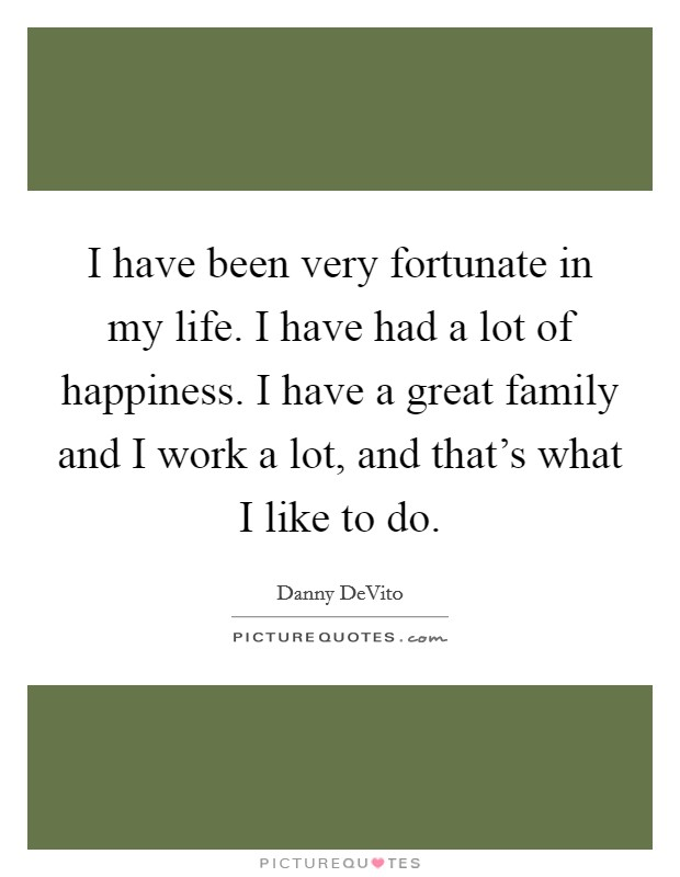 I have been very fortunate in my life. I have had a lot of happiness. I have a great family and I work a lot, and that's what I like to do Picture Quote #1