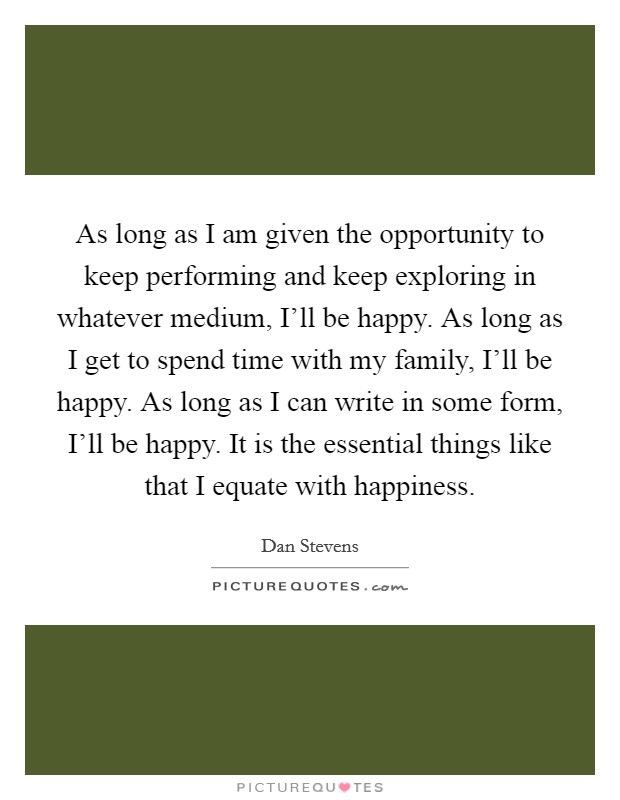 As long as I am given the opportunity to keep performing and keep exploring in whatever medium, I'll be happy. As long as I get to spend time with my family, I'll be happy. As long as I can write in some form, I'll be happy. It is the essential things like that I equate with happiness Picture Quote #1