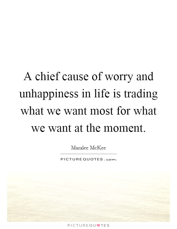 A chief cause of worry and unhappiness in life is trading what we want most for what we want at the moment Picture Quote #1