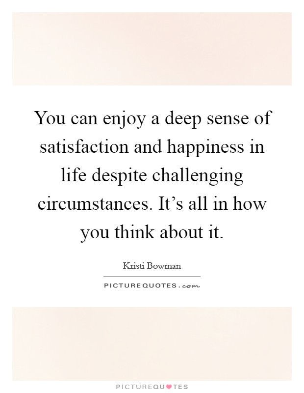 You can enjoy a deep sense of satisfaction and happiness in life despite challenging circumstances. It's all in how you think about it Picture Quote #1