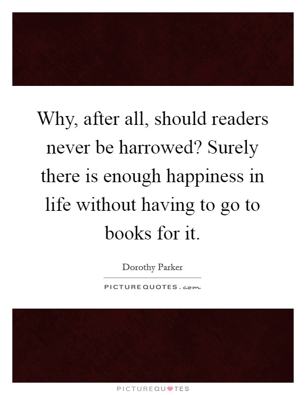 Why, after all, should readers never be harrowed? Surely there is enough happiness in life without having to go to books for it Picture Quote #1