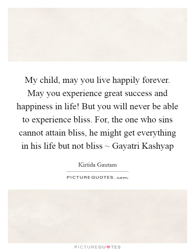 My child, may you live happily forever. May you experience great success and happiness in life! But you will never be able to experience bliss. For, the one who sins cannot attain bliss, he might get everything in his life but not bliss ~ Gayatri Kashyap Picture Quote #1