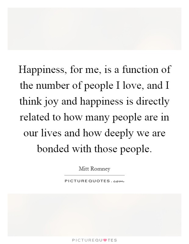 Happiness, for me, is a function of the number of people I love, and I think joy and happiness is directly related to how many people are in our lives and how deeply we are bonded with those people Picture Quote #1