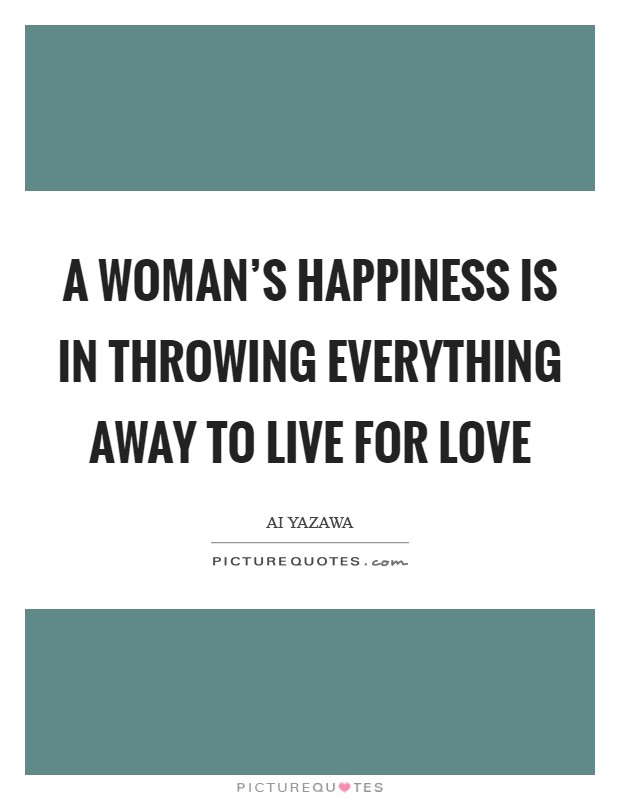 A woman's happiness is in throwing everything away to live for love Picture Quote #1