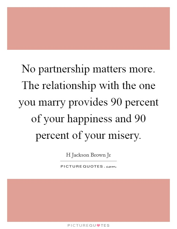 No partnership matters more. The relationship with the one you marry provides 90 percent of your happiness and 90 percent of your misery Picture Quote #1